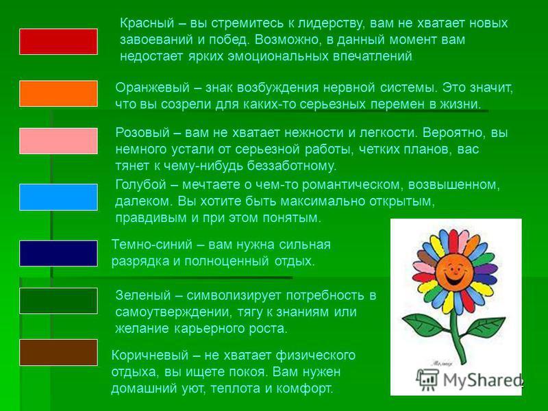 2 Красный – вы стремитесь к лидерству, вам не хватает новых завоеваний и побед. Возможно, в данный момент вам недостает ярких эмоциональных впечатлений. Оранжевый – знак возбуждения нервной системы. Это значит, что вы созрели для каких-то серьезных п