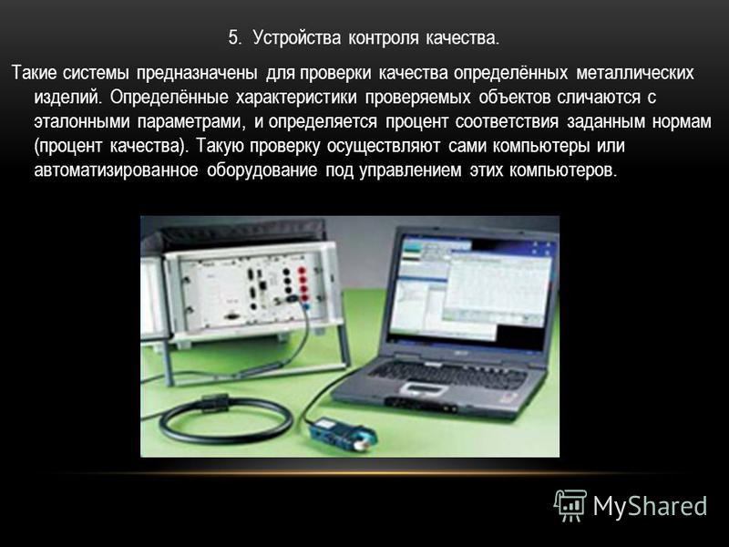 5. Устройства контроля качества. Такие системы предназначены для проверки качества определённых металлических изделий. Определённые характеристики проверяемых объектов сличаются с эталонными параметрами, и определяется процент соответствия заданным н