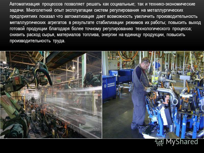 Автоматизация процессов позволяет решать как социальные; так и технико-экономические задачи. Многолетний опыт эксплуатации систем регулирования на металлургических предприятиях показал что автоматизация дает возможность увеличить производительность м
