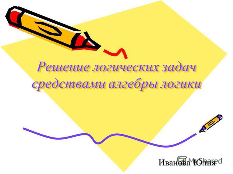 Решение логических задач средствами алгебры логики Иванова Юлия