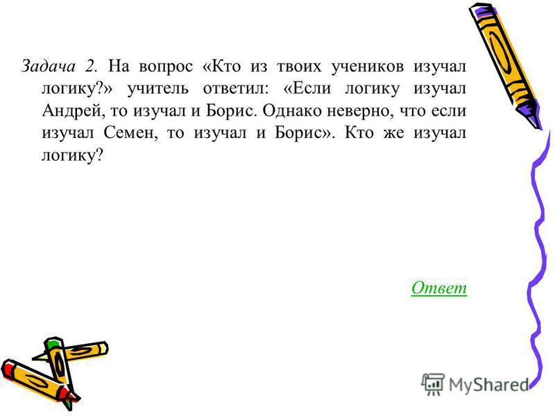 Задача 2. На вопрос «Кто из твоих учеников изучал логику?» учитель ответил: «Если логику изучал Андрей, то изучал и Борис. Однако неверно, что если изучал Семен, то изучал и Борис». Кто же изучал логику? Ответ