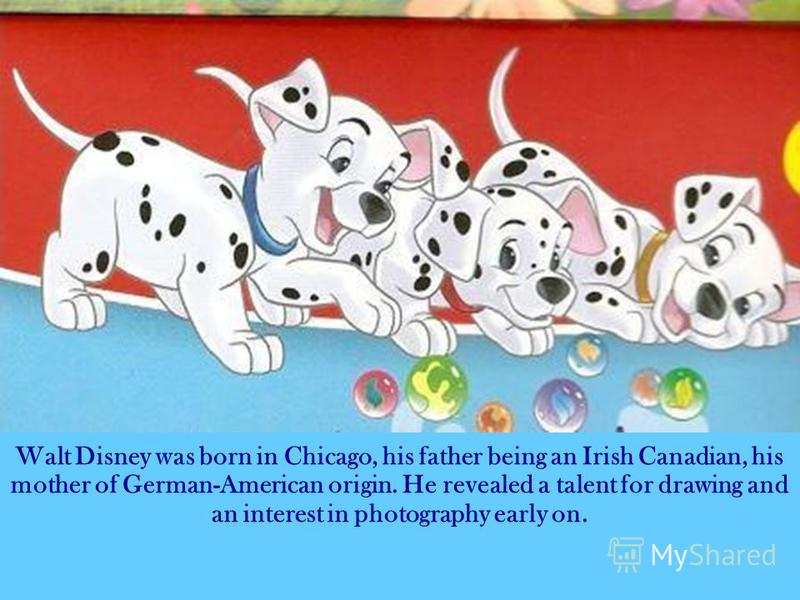 Walt Disney was born in Chicago, his father being an Irish Canadian, his mother of German-American origin. He revealed a talent for drawing and an interest in photography early on.