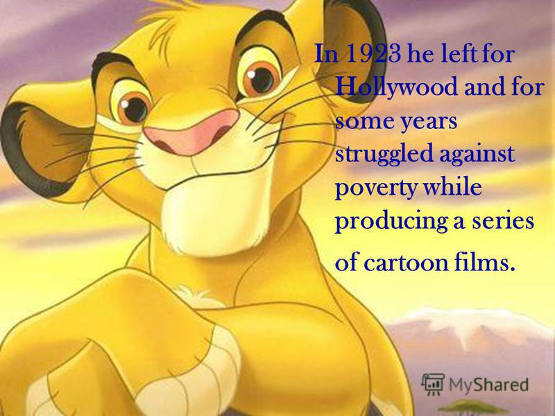 In 1923 he left for Hollywood and for some years struggled against poverty while producing a series of cartoon films.
