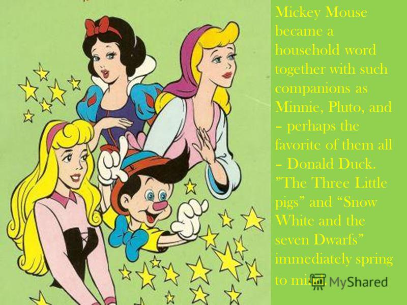 Mickey Mouse became a household word together with such companions as Minnie, Pluto, and – perhaps the favorite of them all – Donald Duck. The Three Little pigs and Snow White and the seven Dwarfs immediately spring to mind.