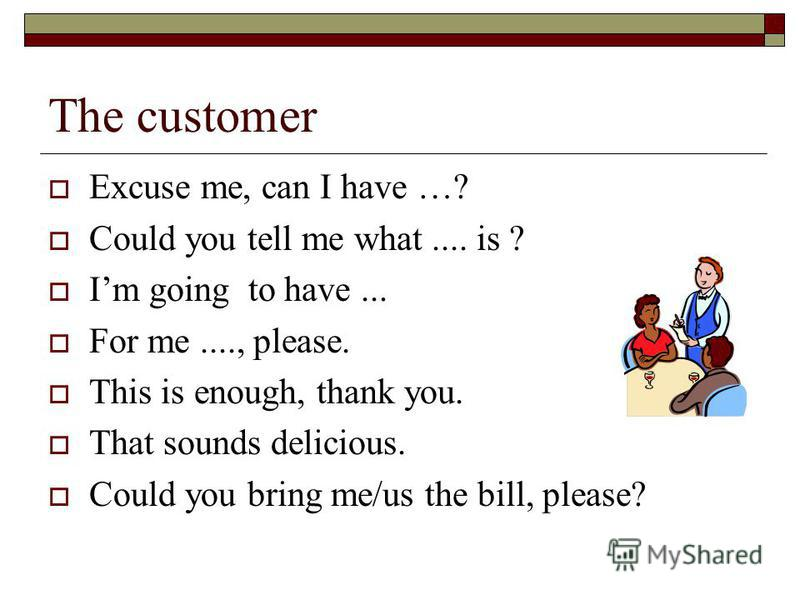 The customer Excuse me, can I have …? Could you tell me what.... is ? Im going to have... For me...., please. This is enough, thank you. That sounds delicious. Could you bring me/us the bill, please?