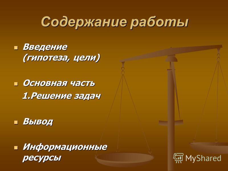Содержание работы Введение (гипотеза, цели) Введение (гипотеза, цели) Основная часть Основная часть 1. Решение задач 1. Решение задач Вывод Вывод Информационные ресурсы Информационные ресурсы