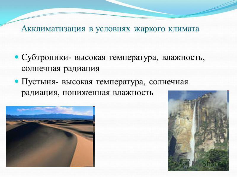 Акклиматизация в условиях жаркого климата Субтропики- высокая температура, влажность, солнечная радиация Пустыня- высокая температура, солнечная радиация, пониженная влажность