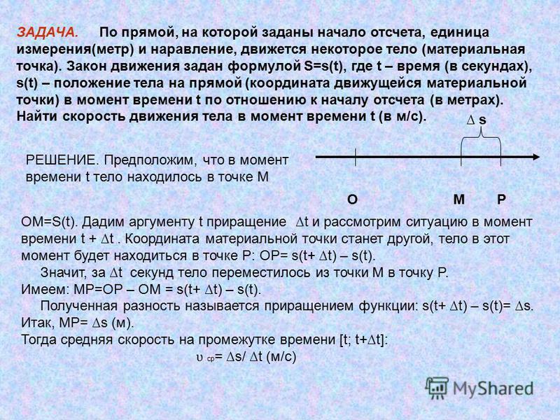 ЗАДАЧА. По прямой, на которой заданы начало отсчета, единица измерения(метр) и направление, движется некоторое тело (материальная точка). Закон движения задан формулой S=s(t), где t – время (в секундах), s(t) – положение тела на прямой (координата дв