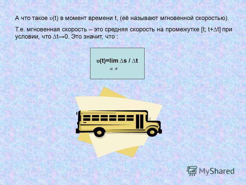 А что такое ʋ (t) в момент времени t, (её называют мгновенной скоростью). Т.е. мгновенная скорость – это средняя скорость на промежутке [t; t+t] при условии, что t0. Это значит, что : ʋ (t)=lim s / t t0