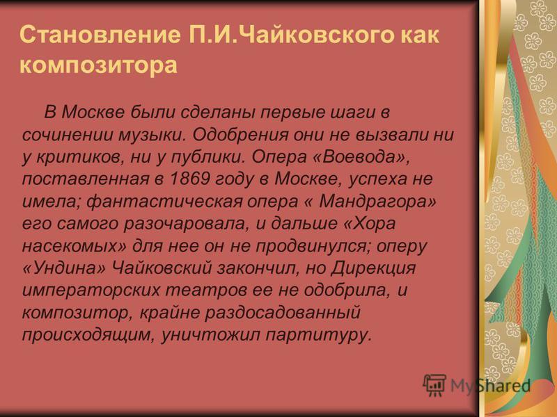 Становление П.И.Чайковского как композитора В Москве были сделаны первые шаги в сочинении музыки. Одобрения они не вызвали ни у критиков, ни у публики. Опера «Воевода», поставленная в 1869 году в Москве, успеха не имела; фантастическая опера « Мандра