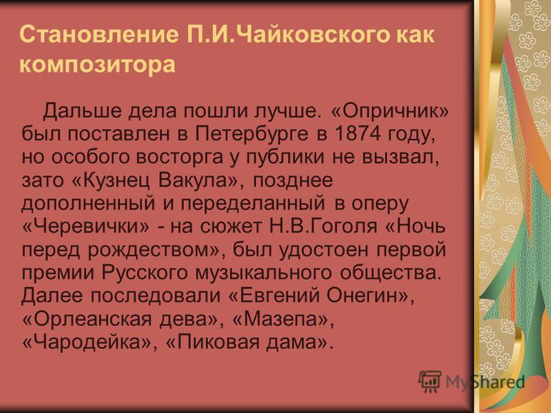Становление П.И.Чайковского как композитора Дальше дела пошли лучше. «Опричник» был поставлен в Петербурге в 1874 году, но особого восторга у публики не вызвал, зато «Кузнец Вакула», позднее дополненный и переделанный в оперу «Черевички» - на сюжет Н