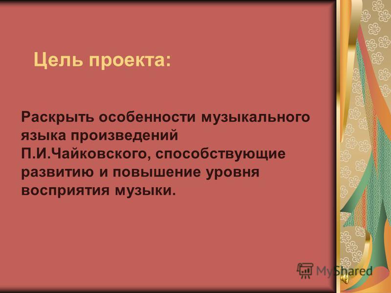 Раскрыть особенности музыкального языка произведений П.И.Чайковского, способствующие развитию и повышение уровня восприятия музыки. Цель проекта: