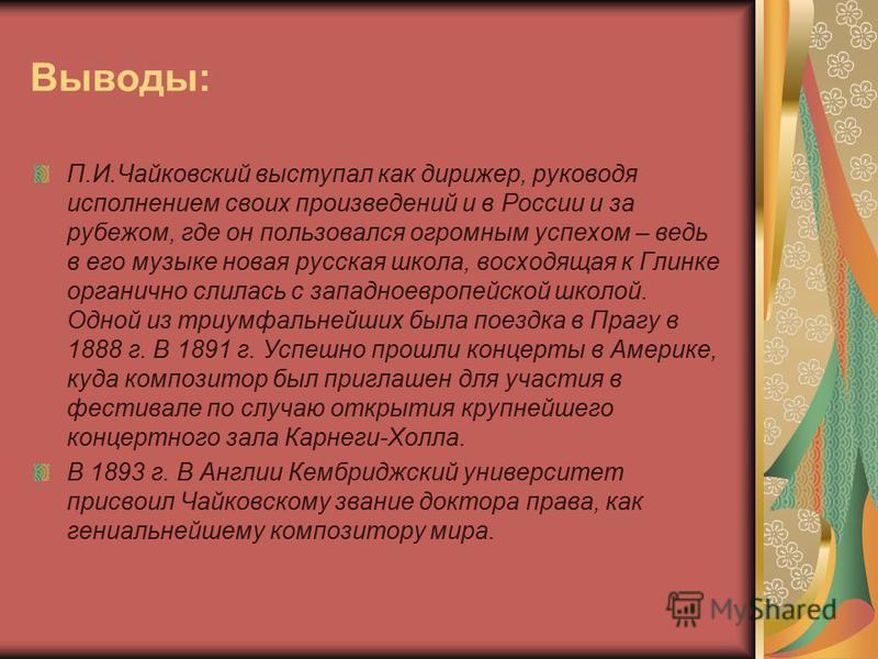 Выводы: П.И.Чайковский выступал как дирижер, руководя исполнением своих произведений и в России и за рубежом, где он пользовался огромным успехом – ведь в его музыке новая русская школа, восходящая к Глинке органично слилась с западноевропейской школ