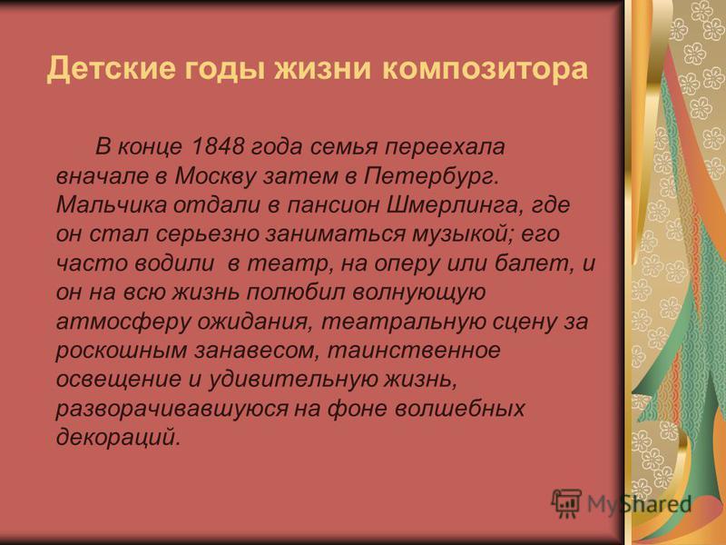 Детские годы жизни композитора В конце 1848 года семья переехала вначале в Москву затем в Петербург. Мальчика отдали в пансион Шмерлинга, где он стал серьезно заниматься музыкой; его часто водили в театр, на оперу или балет, и он на всю жизнь полюбил