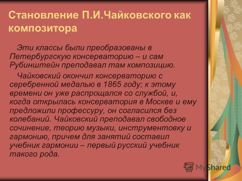 Становление П.И.Чайковского как композитора Эти классы были преобразованы в Петербургскую консерваторию – и сам Рубинштейн преподавал там композицию. Чайковский окончил консерваторию с серебренной медалью в 1865 году; к этому времени он уже распрощал