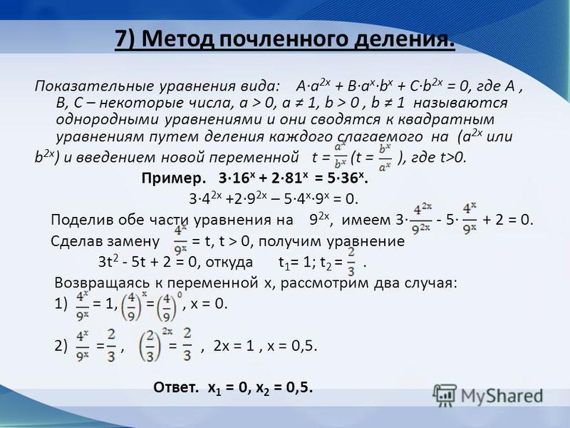 7) Метод почленного деления. Показательные уравнения вида: Aa 2x + Ba xb x + Cb 2x = 0, где A, B, C – некоторые числа, a > 0, a 1, b > 0, b 1 называются однородными уравнениями и они сводятся к квадратным уравнениям путем деления каждого слагаемого н