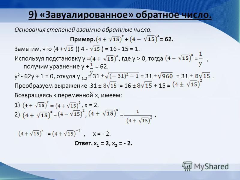9) «Завуалированное» обратное число. Основания степеней взаимно обратные числа. Пример. + = 62. Заметим, что (4 + )( 4 - ) = 16 - 15 = 1. Используя подстановку у =, где у > 0, тогда =, получим уравнение у + = 62. у 2 - 62 у + 1 = 0, откуда у 1,2 = 31