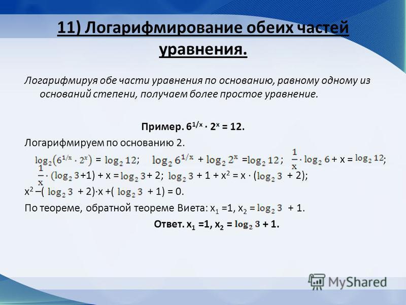 11) Логарифмирование обеих частей уравнения. Логарифмируя обе части уравнения по основанию, равному одному из оснований степени, получаем более простое уравнение. Пример. 6 1/х 2 х = 12. Логарифмируем по основанию 2. = ; + = ; + х = ; +1) + х = + 2;