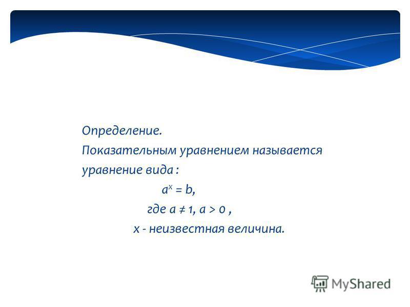 Определение. Показательным уравнением называется уравнение вида : a x = b, где а 1, а > 0, х - неизвестная величина.