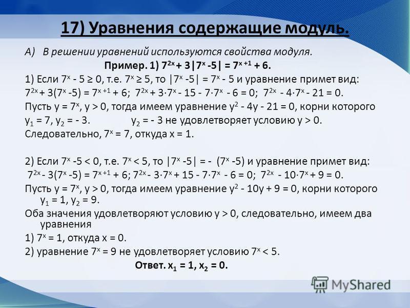 17) Уравнения содержащие модуль. А) В решении уравнений используются свойства модуля. Пример. 1) 7 2 х + 3|7 х -5| = 7 х +1 + 6. 1) Если 7 х - 5 0, т.е. 7 х 5, то |7 х -5| = 7 х - 5 и уравнение примет вид: 7 2 х + 3(7 х -5) = 7 х +1 + 6; 7 2 х + 37 х