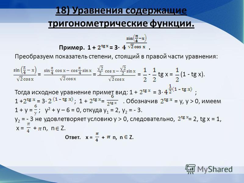 18) Уравнения содержащие тригонометрические функции. Пример. 1 + = 3. Преобразуем показатель степени, стоящий в правой части уравнения: = = = - tg x = (1 - tg x). Тогда исходное уравнение примет вид: 1 + = 3 ; 1 + = 3 ; 1 + =. Обозначив = у, у > 0, и