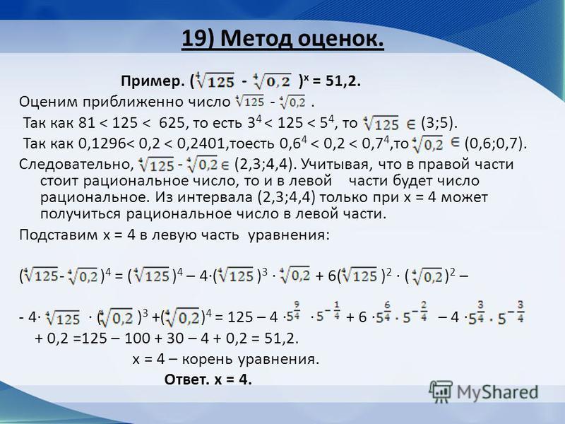 19) Метод оценок. Пример. ( - ) х = 51,2. Оценим приближенно число -. Так как 81 < 125 < 625, то есть 3 4 < 125 < 5 4, то (3;5). Так как 0,1296< 0,2 < 0,2401,тоесть 0,6 4 < 0,2 < 0,7 4,то (0,6;0,7). Следовательно, - (2,3;4,4). Учитывая, что в правой