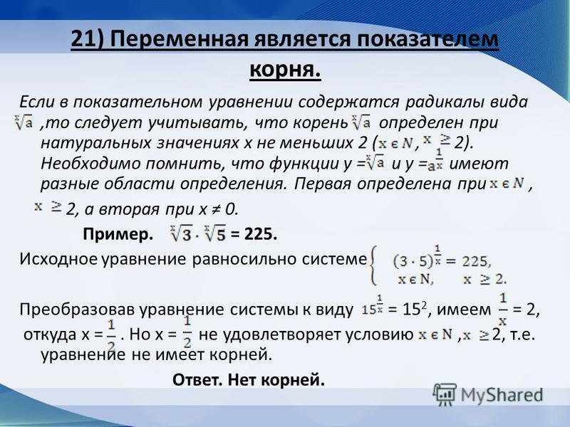 21) Переменная является показателем корня. Если в показательном уравнении содержатся радикалы вида,то следует учитывать, что корень определен при натуральных значениях х не меньших 2 (, 2). Необходимо помнить, что функции у = и у = имеют разные облас