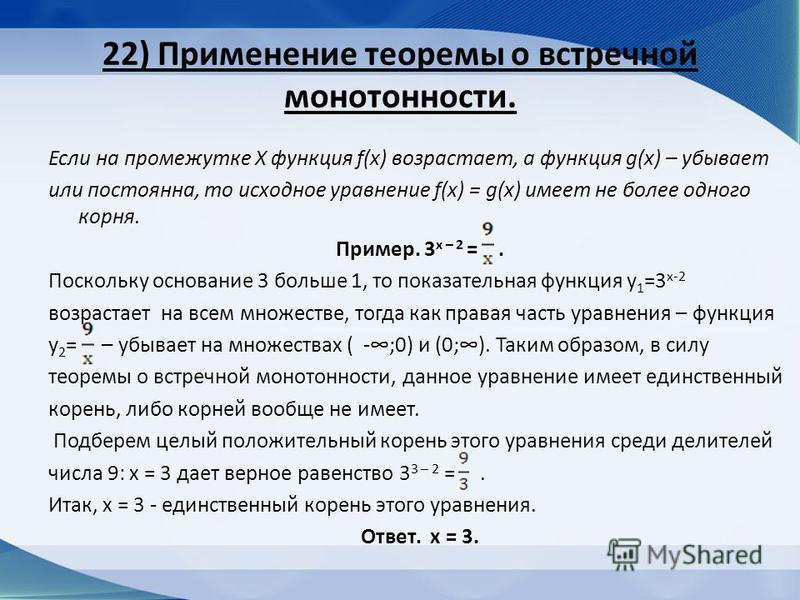 22) Применение теоремы о встречной монотонности. Если на промежутке Х функция f(x) возрастает, а функция g(x) – убывает или постоянна, то исходное уравнение f(x) = g(x) имеет не более одного корня. Пример. 3 х – 2 =. Поскольку основание 3 больше 1, т