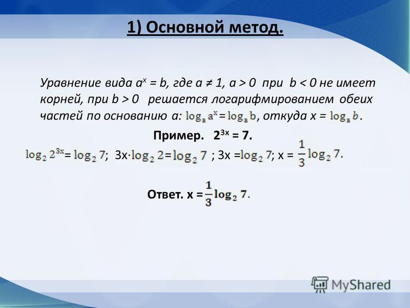 1) Основной метод. Уравнение вида a x = b, где а 1, а > 0 при b 0 решается логарифмированием обеих частей по основанию а: =, откуда х =. Пример. 2 3 х = 7. = ; 3 х = ; 3 х = ; х = Ответ. х =