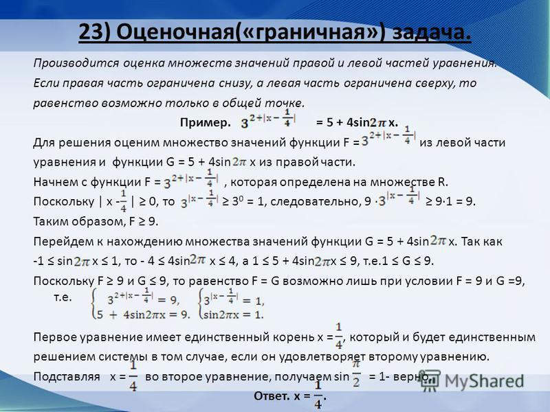 23) Оценочная(«граничная») задача. Производится оценка множеств значений правой и левой частей уравнения. Если правая часть ограничена снизу, а левая часть ограничена сверху, то равенство возможно только в общей точке. Пример. = 5 + 4sin x. Для решен