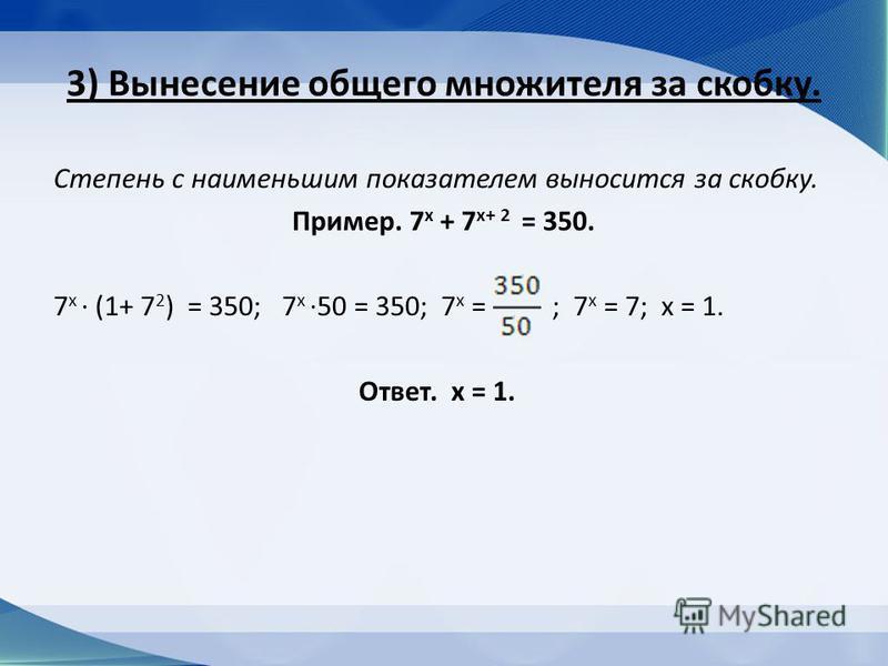 3) Вынесение общего множителя за скобку. Степень с наименьшим показателем выносится за скобку. Пример. 7 х + 7 х+ 2 = 350. 7 х (1+ 7 2 ) = 350; 7 х 50 = 350; 7 x = ; 7 х = 7; х = 1. Ответ. х = 1.