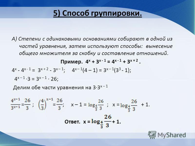 5) Способ группировки. А) Степени с одинаковыми основаниями собирают в одной из частей уравнения, затем используют способы: вынесение общего множителя за скобку и составление отношений. Пример. 4 х + 3 х - 1 = 4 х - 1 + 3 х + 2. 4 х - 4 х - 1 = 3 х +