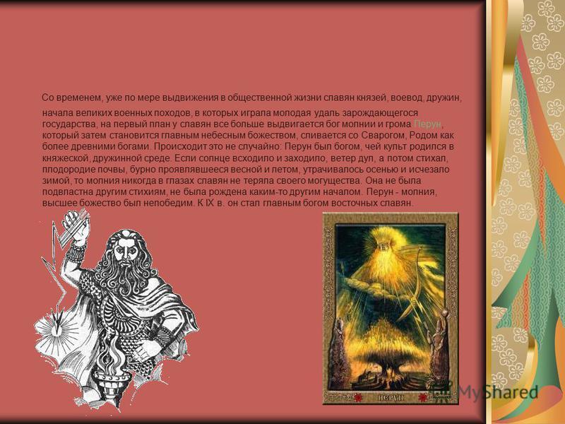 Со временем, уже по мере выдвижения в общественной жизни славян князей, воевод, дружин, начала великих военных походов, в которых играла молодая удаль зарождающегося государства, на первый план у славян все больше выдвигается бог молнии и грома Перун