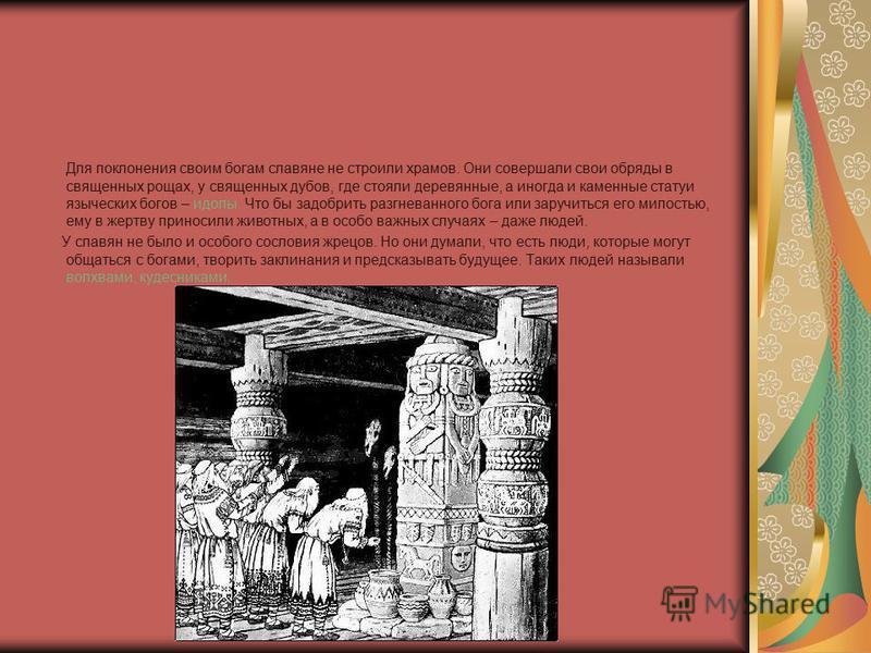 Для поклонения своим богам славяне не строили храмов. Они совершали свои обряды в священных рощах, у священных дубов, где стояли деревянные, а иногда и каменные статуи языческих богов – идолы. Что бы задобрить разгневанного бога или заручиться его ми