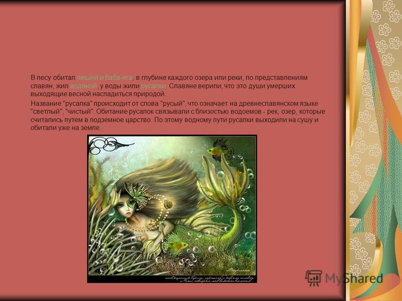 В лесу обитал леший и баба-яга, в глубине каждого озера или реки, по представлениям славян, жил водяной, у воды жили русалки. Славяне верили, что это души умерших выходящие весной насладиться природой. Название