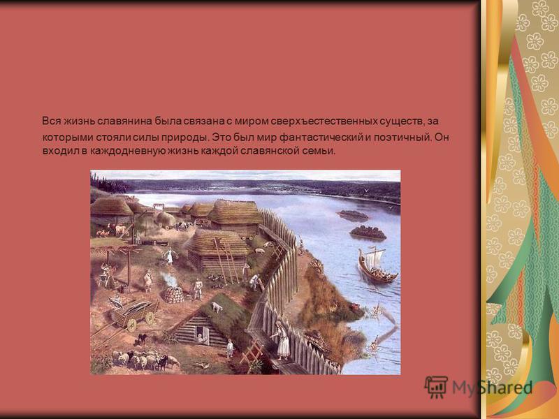 Вся жизнь славянина была связана с миром сверхъестественных существ, за которыми стояли силы природы. Это был мир фантастический и поэтичный. Он входил в каждодневную жизнь каждой славянской семьи.