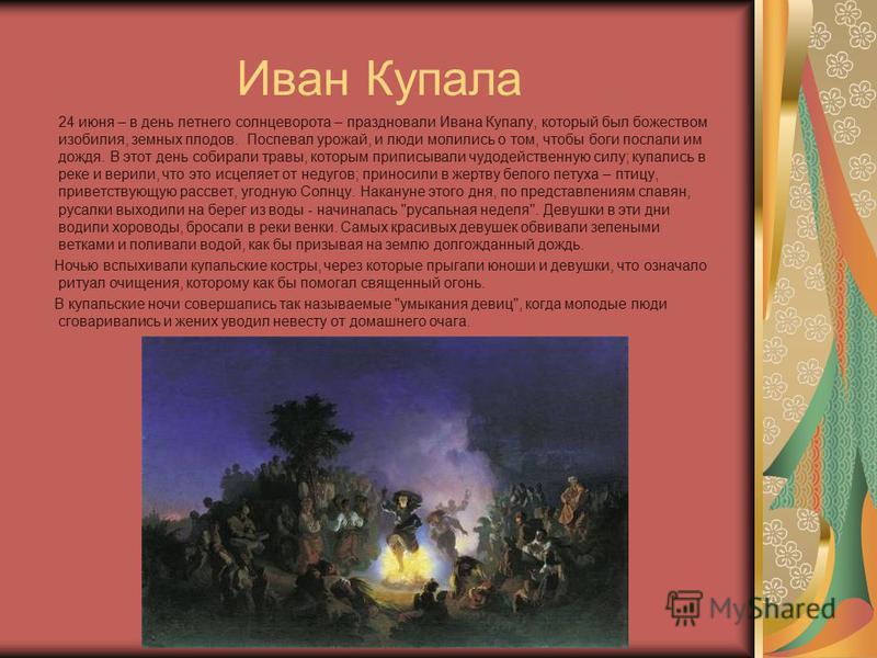 Иван Купала 24 июня – в день летнего солнцеворота – праздновали Ивана Купалу, который был божеством изобилия, земных плодов. Поспевал урожай, и люди молились о том, чтобы боги послали им дождя. В этот день собирали травы, которым приписывали чудодейс