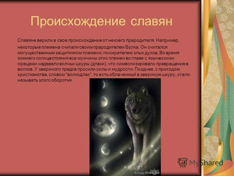Происхождение славян Славяне верили в свое происхождение от некоего прародителя. Например, некоторые племена считали своим прародителем Волка. Он считался могущественным защитником племени, пожирателем злых духов. Во время зимнего солнцестояния все м