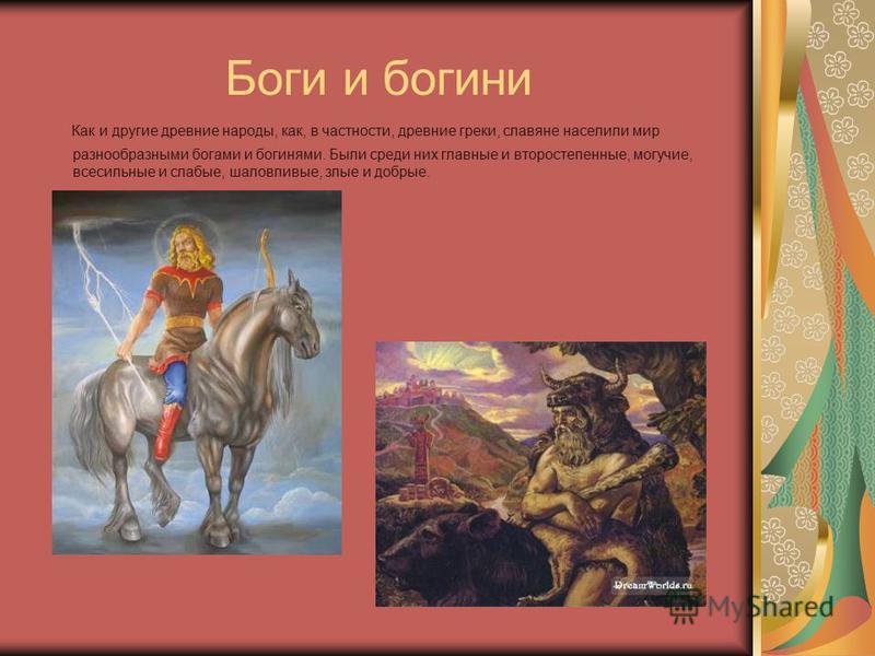 Боги и богини Как и другие древние народы, как, в частности, древние греки, славяне населили мир разнообразными богами и богинями. Были среди них главные и второстепенные, могучие, всесильные и слабые, шаловливые, злые и добрые.
