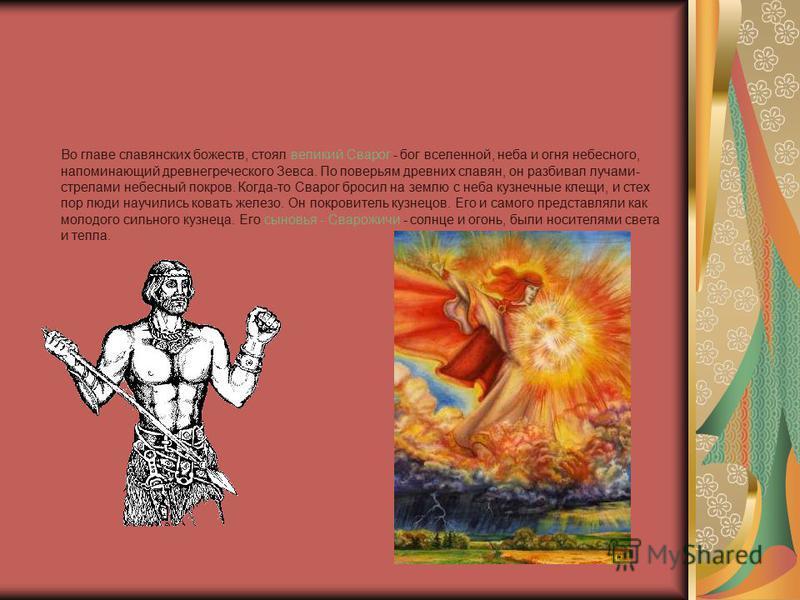 Во главе славянских божеств, стоял великий Сварог - бог вселенной, неба и огня небесного, напоминающий древнегреческого Зевса. По поверьям древних славян, он разбивал лучами- стрелами небесный покров. Когда-то Сварог бросил на землю с неба кузнечные