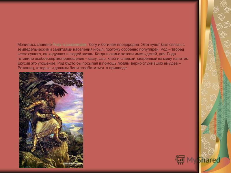 Молились славяне Роду и роженицам - богу и богиням плодородия. Этот культ был связан с земледельческими занятиями населения и был, поэтому особенно популярен. Род – творец всего сущего, он «вдувал» в людей жизнь. Когда в семье хотели иметь детей, для
