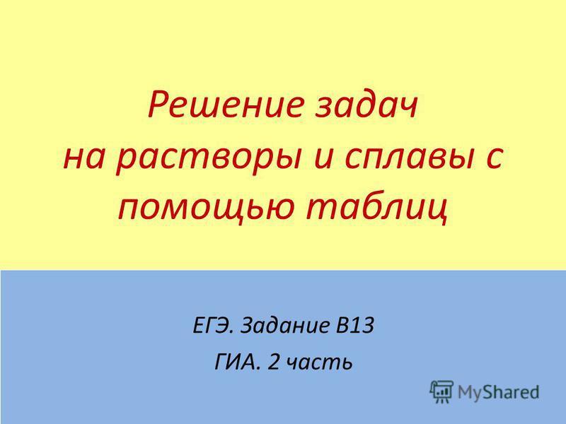 Решение задач на растворы и сплавы с помощью таблиц ЕГЭ. Задание В13 ГИА. 2 часть