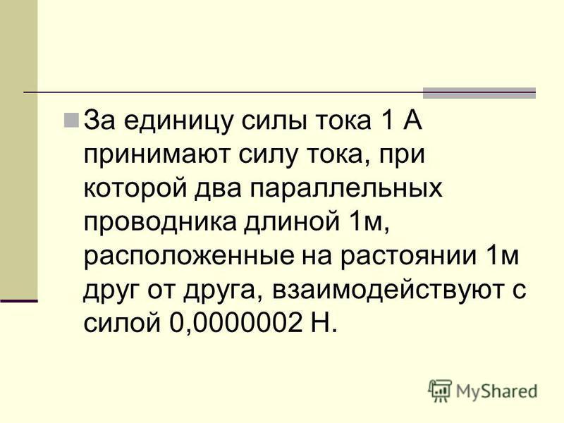 За единицу силы тока 1 А принимают силу тока, при которой два параллельных проводника длиной 1 м, расположенные на расстоянии 1 м друг от друга, взаимодействуют с силой 0,0000002 Н.