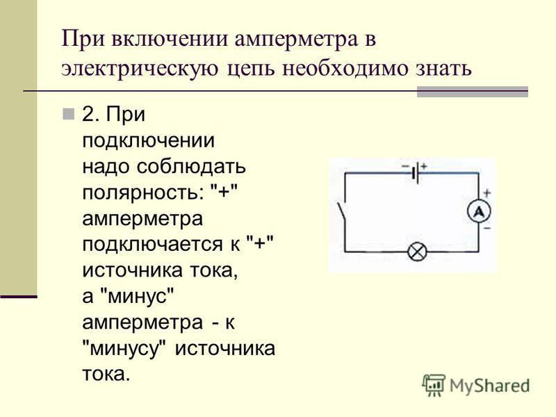 При включении амперметра в электрическую цепь необходимо знать 2. При подключении надо соблюдать полярность: + амперметра подключается к + источника тока, а минус амперметра - к минусу источника тока.