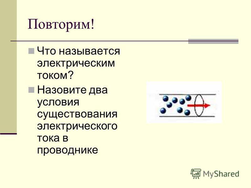 Повторим! Что называется электрическим током? Назовите два условия существования электрического тока в проводнике