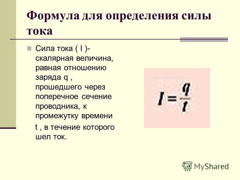 Формула для определения силы тока Сила тока ( I )- скалярная величина, равная отношению заряда q, прошедшего через поперечное сечение проводника, к промежутку времени t, в течение которого шел ток.