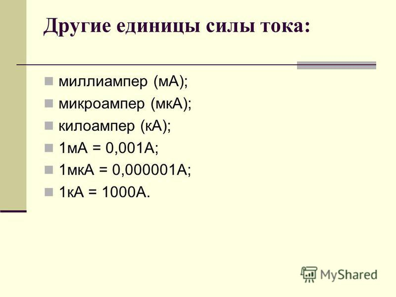 Другие единицы силы тока: миллиампер (мА); микроампер (мкА); килоампер (кА); 1 мА = 0,001А; 1 мкА = 0,000001А; 1 кА = 1000А.