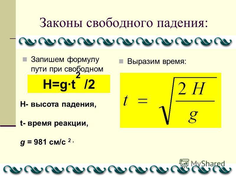 Законы свободного падения: Запишем формулу пути при свободном падении Выразим время: H=g·t 2 /2 H- высота падения, t- время реакции, g = 981 см/с 2,