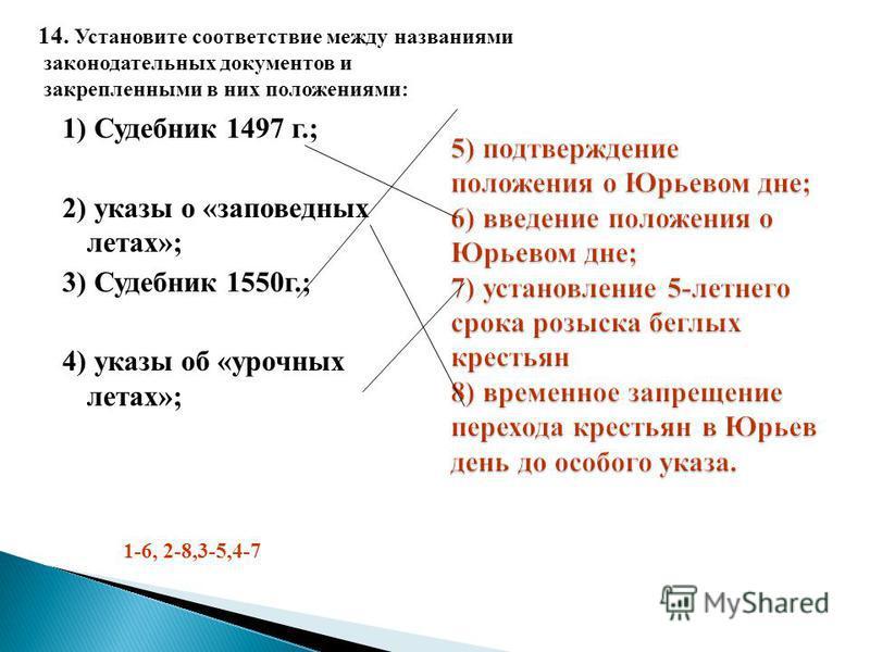 1) Судебник 1497 г.; 2) указы о «заповедных летах»; 3) Судебник 1550 г.; 4) указы об «урочных летах»; 14. Установите соответствие между названиями законодательных документов и закрепленными в них положениями: 1-6, 2-8,3-5,4-7