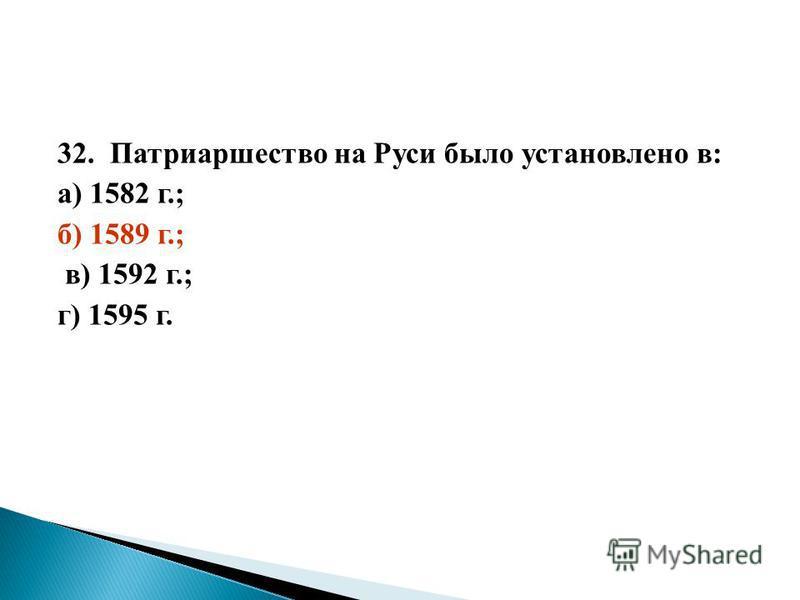 32. Патриаршество на Руси было установлено в: а) 1582 г.; б) 1589 г.; в) 1592 г.; г) 1595 г.